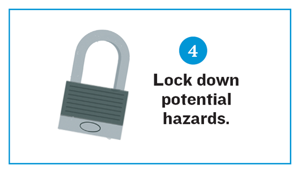 Illustration of a padlock. Reads: 4. Lock down potential hazards.