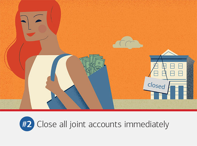 Illustration of a woman walking away from a closed building with cash in her bag. The text underneath it reads: #2 Close all joint accounts immediately. Open new checking, savings and credit accounts in your name only, and close any that were held jointly. You'll also want to take your name off joint bills and utilities, which can take longer than you might expect. Get a copy of your credit report to make sure you and your ex are no longer on each other's accounts.