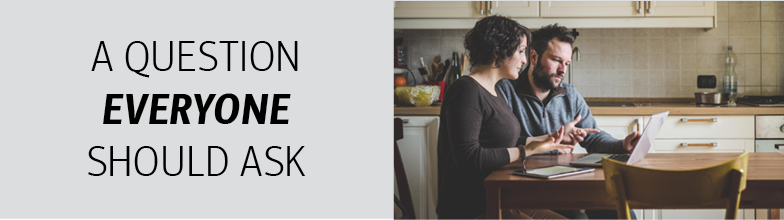 "On the left, there is a beige graphic with black writing, ""A QUESTION EVERYONE SHOULD ASK."" On the right is a photo of a man and woman sitting in a kitchen, at the kitchen table, discussing something on a laptop screen."