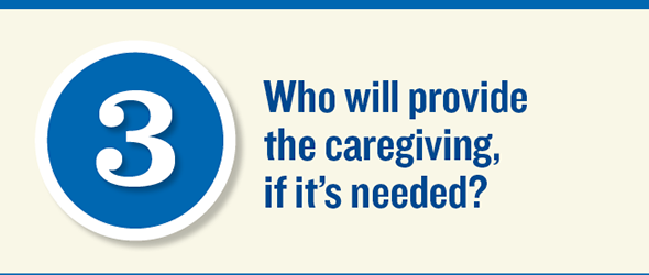 Who will provide the caregiving, if it is needed?