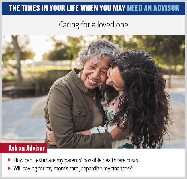 Graphic showing a photo of a middle-aged mother and adult daughter hugging. The text reads: Caring for a loved one. Ask an advisor: How can I estimate my parents' possible healthcare costs? Will paying for my mom's care jeopardize my finances?