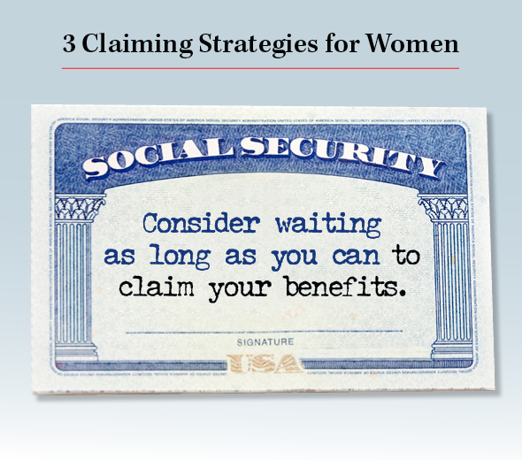 Title: 3 Claiming Strategies for Women. Consider waiting as long as you can to claim your benefits.