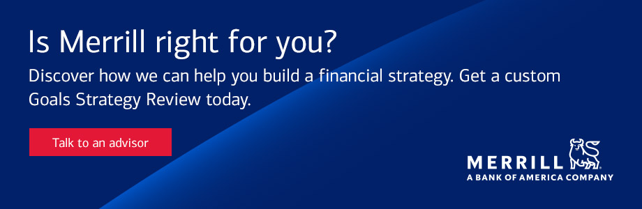 Is Merrill right for you? Discover how we can help you build a financial strategy. Get a custom Goals Strategy Review today. Talk to an advisor.